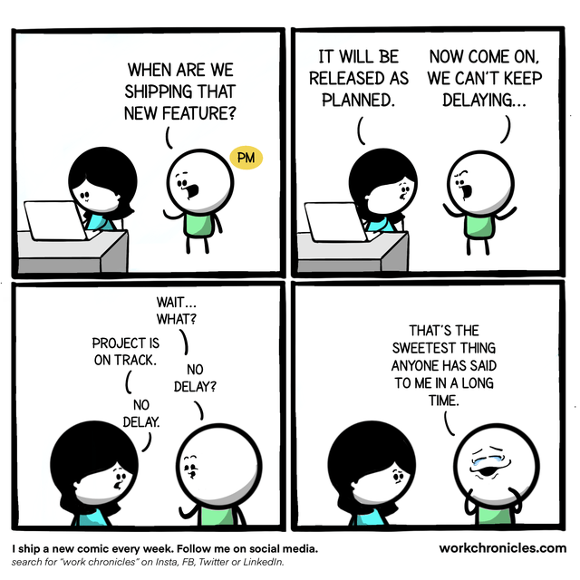 """Cartoon - IT WILL BE RELEASED AS PLANNED. NOW COME ON, WE CAN'T KEEP DELAYING... WHEN ARE WE SHIPPING THAT NEW FEATURE? PM WAIT... WHAT? THAT'S THE PROJECT IS SWEETEST THING ON TRACK. ANYONE HAS SAID TO ME IN A LONG TIME. NO DELAY? NO DELAY. I ship a new comic every week. Follow me on social media. workchronicles.com search for """"work chronicles"""" on Insta, FB, Twitter or Linkedin."""