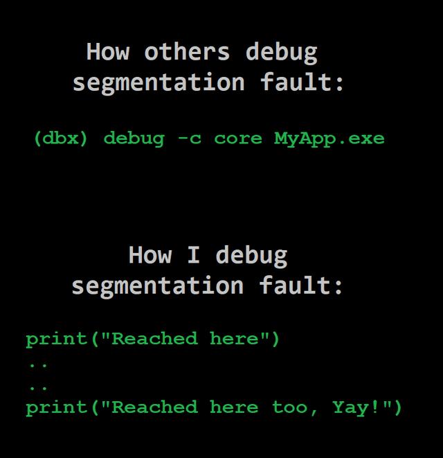 "Text - How others debug segmentation fault: (dbx) debug -c core MyApp.exe How I debug segmentation fault: print(""Reached here"") print(""Reached here too, Yay!"")"