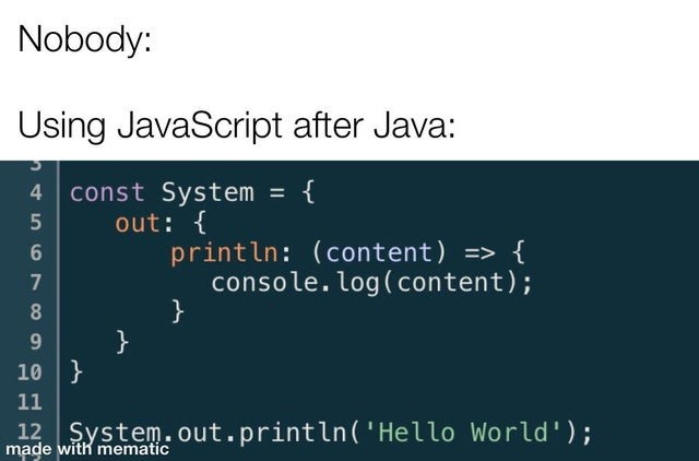Text - Nobody: Using JavaScript after Java: 4 const System = { %3D out: { println: (content) => { console. log(content); 7 8 } 10 } 11 12 System.out.println('Hello World'); made with mematic