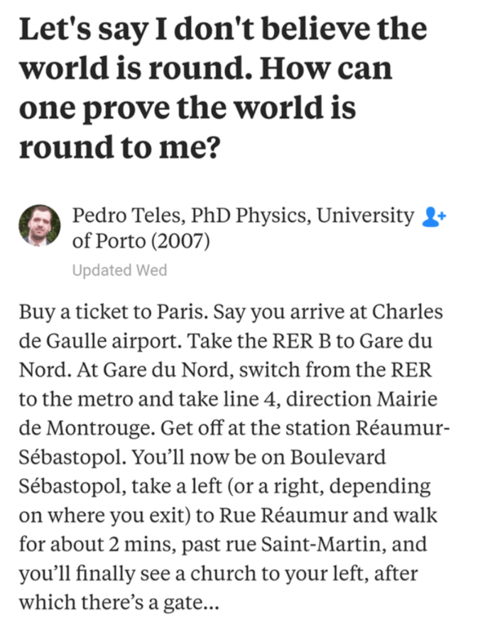Text - Let's say I don't believe the world is round. How can one prove the world is round to me? Pedro Teles, PhD Physics, University of Porto (2007) Updated Wed Buy a ticket to Paris. Say you arrive at Charles de Gaulle airport. Take the RER B to Gare du Nord. At Gare du Nord, switch from the RER to the metro and take line 4, direction Mairie de Montrouge. Get off at the station Réaumur- Sébastopol. You'll now be on Boulevard Sébastopol, take a left (or a right, depending on where you exit) to