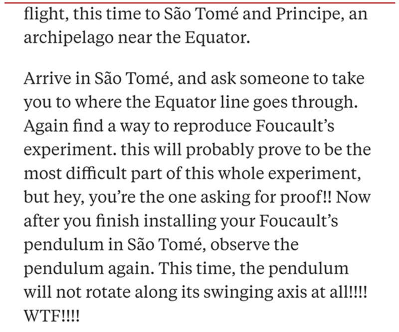 Text - flight, this time to São Tomé and Principe, an archipelago near the Equator. Arrive in São Tomé, and ask someone to take you to where the Equator line goes through. Again find a way to reproduce Foucault's experiment. this will probably prove to be the most difficult part of this whole experiment, but hey, you're the one asking for proof!! Now after you finish installing your Foucault's pendulum in São Tomé, observe the pendulum again. This time, the pendulum will not rotate along its swi