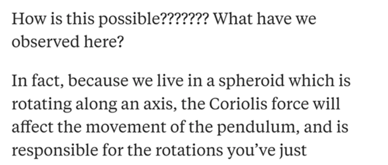 Text - How is this possible??????? What have we observed here? In fact, because we live in a spheroid which is rotating along an axis, the Coriolis force will affect the movement of the pendulum, and is responsible for the rotations you've just