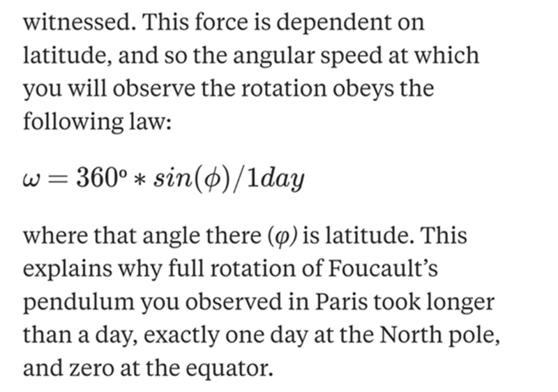 Text - witnessed. This force is dependent on latitude, and so the angular speed at which you will observe the rotation obeys the following law: w = 360° * sin($)/1day where that angle there () is latitude. This explains why full rotation of Foucault's pendulum you observed in Paris took longer than a day, exactly one day at the North pole, and zero at the equator.