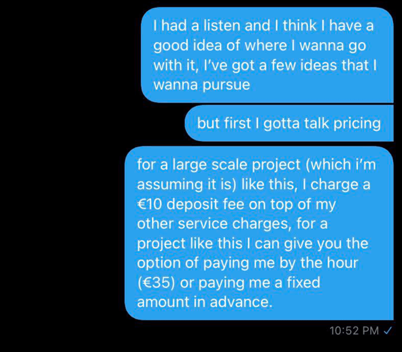 Text - I had a listen and I think I have a good idea of where I wanna go with it, I've got a few ideas that I wanna pursue but first I gotta talk pricing for a large scale project (which i'm assuming it is) like this, I charge a €10 deposit fee on top of my other service charges, for a project like this I can give you the option of paying me by the hour (€35) or paying me a fixed amount in advance. 10:52 PM /
