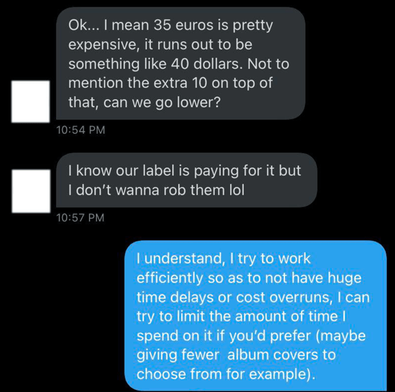Text - Ok... I mean 35 euros is pretty expensive, it runs out to be something like 40 dollars. Not to mention the extra 10 on top of that, can we go lower? 10:54 PM I know our label is paying for it but I don't wanna rob them lol 10:57 PM I understand, I try to work efficiently so as to not have huge time delays or cost overruns, I can try to limit the amount of time I spend on it if you'd prefer (maybe giving fewer album covers to choose from for example).