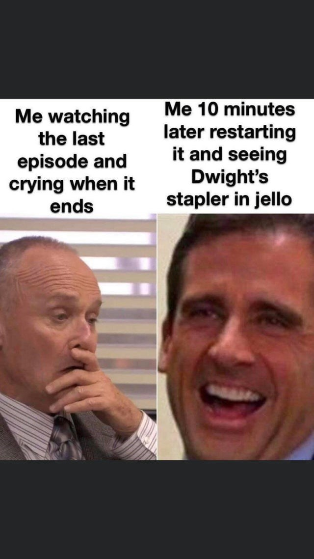 Face - Me 10 minutes Me watching the last episode and crying when it ends later restarting it and seeing Dwight's stapler in jello