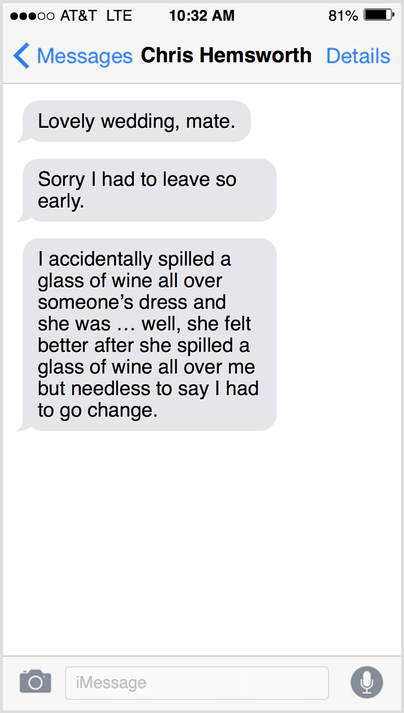 Text - о0 АT&T LTЕ 10:32 AM 81% ( Messages Chris Hemsworth Details Lovely wedding, mate. Sorry I had to leave so early. I accidentally spilled a glass of wine all over someone's dress and she was ... well, she felt better after she spilled a glass of wine all over me but needless to say I had to go change. iMessage