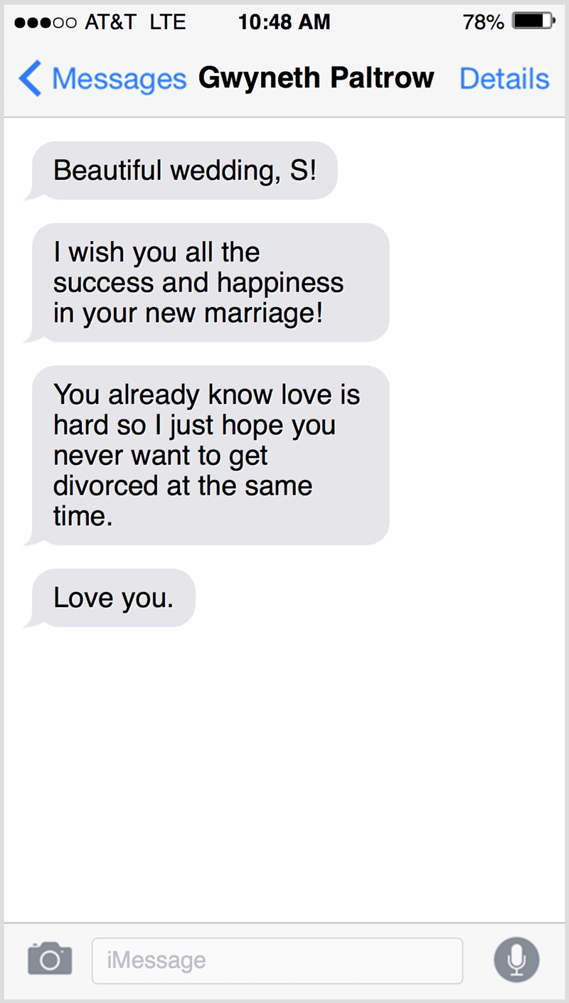 Text - о0 АT&T LTЕ 10:48 AM 78% ( Messages Gwyneth Paltrow Details Beautiful wedding, S! I wish you all the success and happiness in your new marriage! You already know love is hard so I just hope you never want to get divorced at the same time. Love you. iMessage