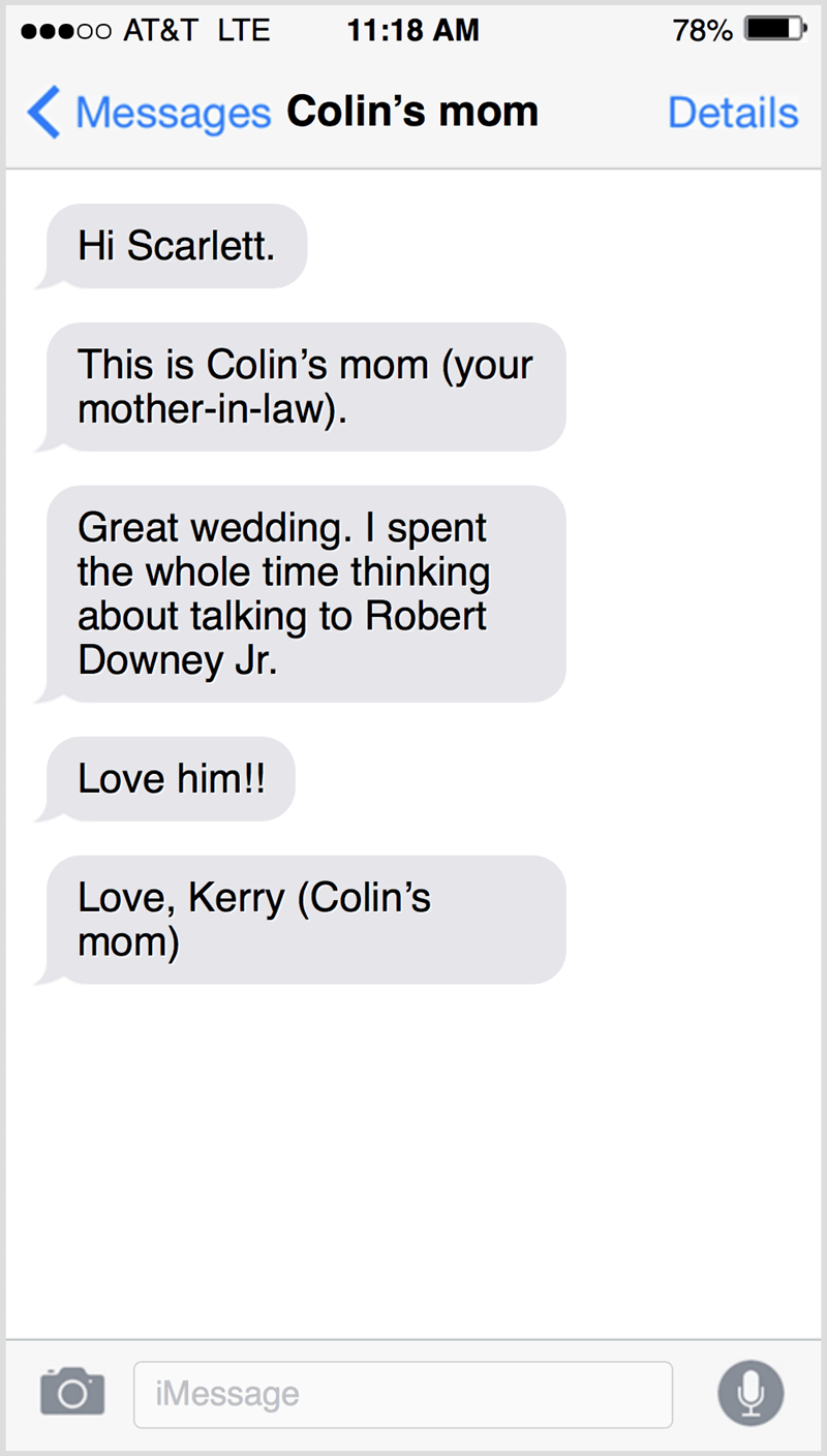 Text - 00 АT&T LTЕ 11:18 AM 78% ( Messages Colin's mom Details Hi Scarlett. This is Colin's mom (your mother-in-law). Great wedding. I spent the whole time thinking about talking to Robert Downey Jr. Love him!! Love, Kerry (Colin's mom) iMessage