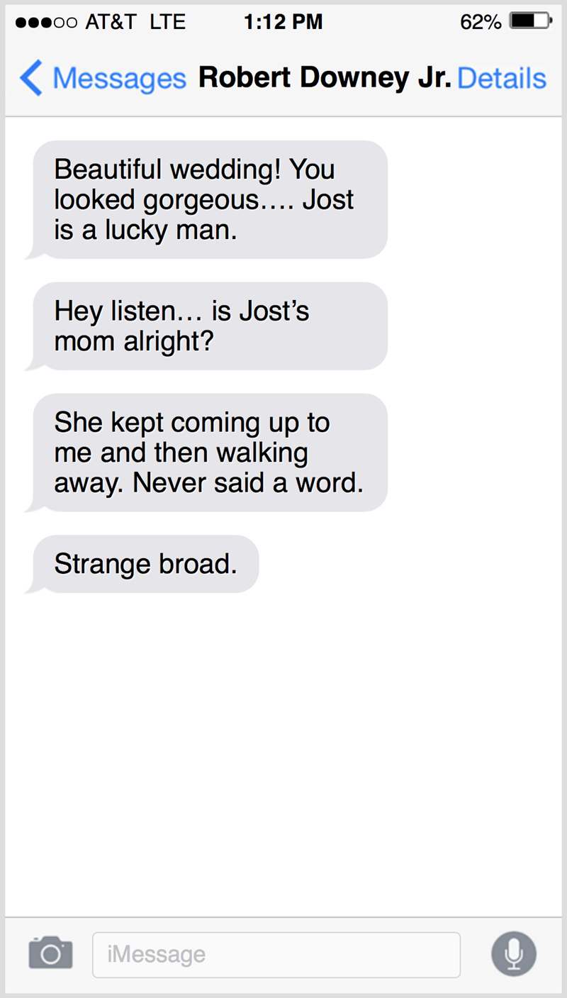 Text - о0 АT&T LTЕ 1:12 PM 62% ( Messages Robert Downey Jr. Details Beautiful wedding! You looked gorgeous.... Jost is a lucky man. Hey listen... is Jost's mom alright? She kept coming up to me and then walking away. Never said a word. Strange broad. iMessage