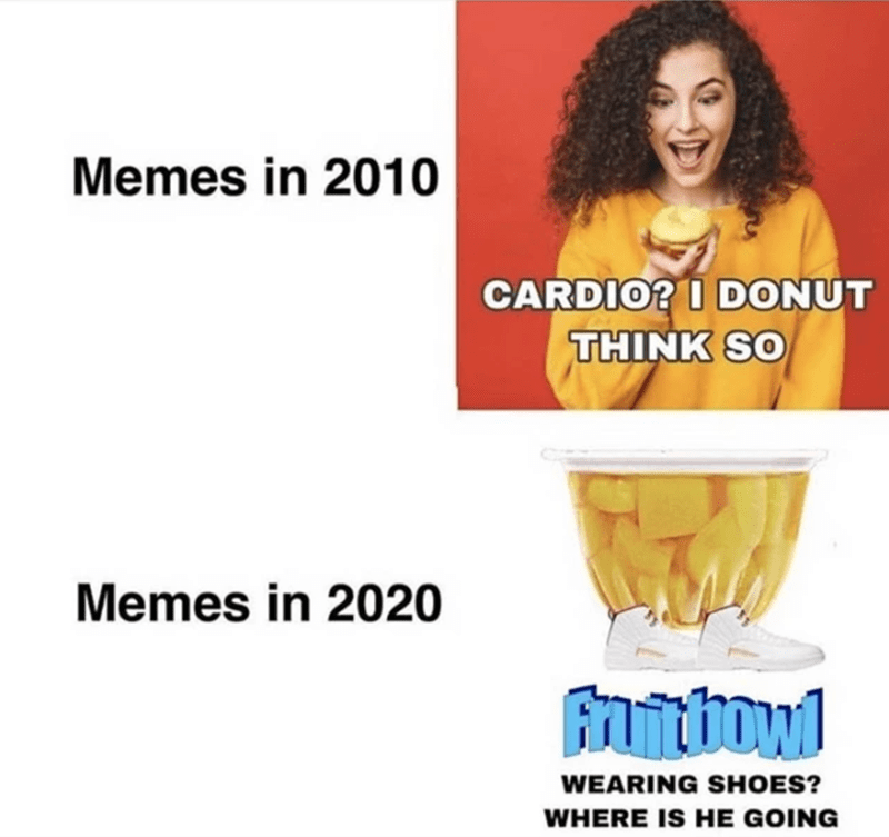 funny memes, stupid memes, meta, absurd, shitposts | Memes in 2010 CARDIO? DONUT THINK SO Memes in 2020 fruit bowl WEARING SHOES? WHERE IS HE GOING