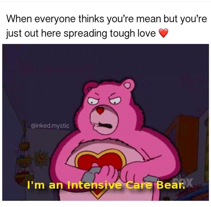 Cartoon - When everyone thinks you're mean but you're just out here spreading tough love @inked.mystic I'm an Intensive Care Bear.