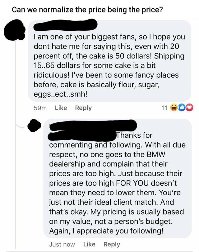 Text - Can we normalize the price being the price? I am one of your biggest fans, so I hope you dont hate me for saying this, even with 20 percent off, the cake is 50 dollars! Shipping 15..65 dollars for some cake is a bit ridiculous! I've been to some fancy places before, cake is basically flour, sugar, eggs..ect..smh! 59m Like Reply 11 Thanks for commenting and following. With all due respect, no one goes to the BMW dealership and complain that their prices are too high. Just because their pri