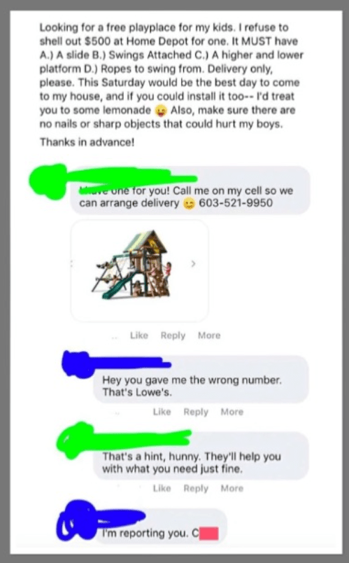 Text - Looking for a free playplace for my kids. I refuse to shell out $500 at Home Depot for one. It MUST have A.) A slide B.) Swings Attached C.) A higher and lower platform D.) Ropes to swing from. Delivery only, please. This Saturday would be the best day to come to my house, and if you could install it too-- I'd treat you to some lemonade Also, make sure there are no nails or sharp objects that could hurt my boys. Thanks in advance! ve one for you! Call me on my cell so we can arrange deliv