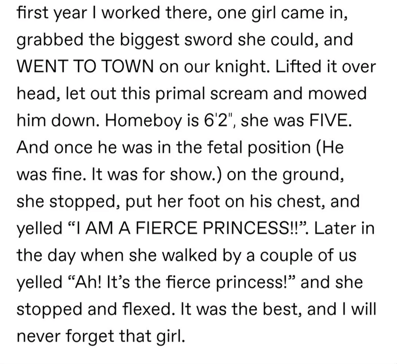 """Text - first year I worked there, one girl came in, grabbed the biggest sword she could, and WENT TO TOWN on our knight. Lifted it over head, let out this primal scream and mowed him down. Homeboy is 6'2"""", she was FIVE. And once he was in the fetal position (He was fine. It was for show.) on the ground, she stopped, put her foot on his chest, and yelled """"I AM A FIERCE PRINCESS!!"""". Later in the day when she walked by a couple of us yelled """"Ah! It's the fierce princess!"""" and she stopped and flexed"""