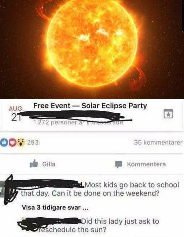 Light - Free Event- Solar Eclipse Party AUG. 21 1272 personer ar nreasersue 00293 35 kommentarer I Gilla Kommentera Most kids go back to school that day. Can it be done on the weekend? Visa 3 tidigare svar... Did this lady just ask to reschedule the sun?