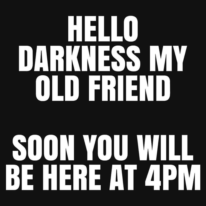 Text - Font - HELLO DARKNESS MY OLD FRIEND SOON YOU WILL BE HERE AT 4PM