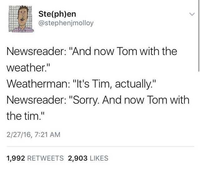 """Text - Text - Ste(ph)en @stephenjmolloy Newsreader: """"And now Tom with the weather."""" Weatherman: """"It's Tim, actually."""" Newsreader: """"Sorry. And now Tom with the tim."""" 2/27/16, 7:21 AM 1,992 RETWEETS 2,903 LIKES"""