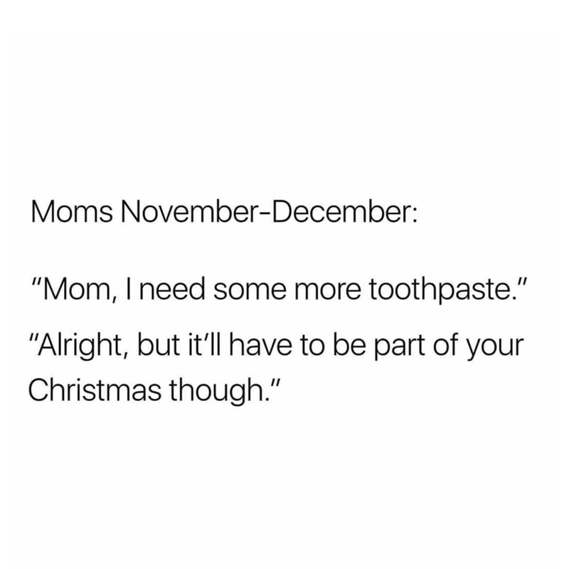 """Text - Moms November-December: """"Mom, I need some more toothpaste."""" """"Alright, but it'll have to be part of your Christmas though."""""""