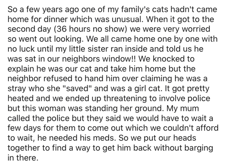 """Text - So a few years ago one of my family's cats hadn't came home for dinner which was unusual. When it got to the second day (36 hours no show) we were very worried so went out looking. We all came home one by one with no luck until my little sister ran inside and told us he was sat in our neighbors window!! We knocked to explain he was our cat and take him home but the neighbor refused to hand him over claiming he was a stray who she """"saved"""" and was a girl cat. It got pretty heated and we end"""