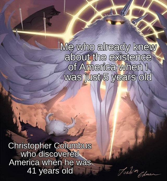 Funny meme about christopher columbus and knowing about america when you're five years old | fantasy art object labeling Me who already knew about the existence of America was just 5 years Old Christopher who discovered America when he was
