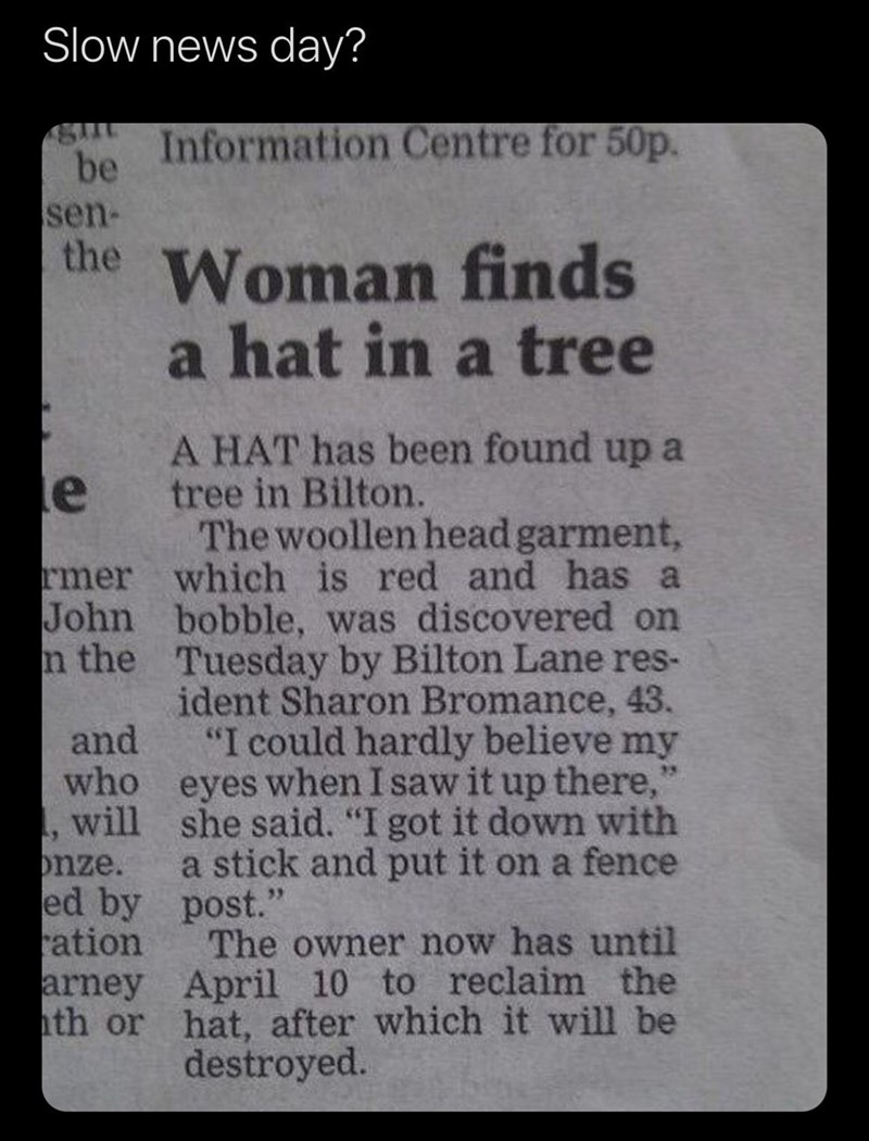 """Text - Slow news day? Information Centre for 50p. be sen- the Woman finds a hat in a tree le A HAT has been found up a tree in Bilton. The woollen head garment, rmer which is red and has a John bobble, was discovered on n the Tuesday by Bilton Lane res- ident Sharon Bromance, 43. """"I could hardly believe my and who eyes when I saw it up there,"""" will she said. """"I got it down with onze. ed by post."""" ration arney April 10 to reclaim the hth or hat, after which it will be 25 a stick and put it on a f"""