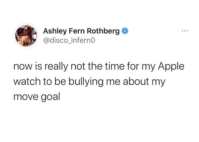 Text - Ashley Fern Rothberg O @disco_inferno now is really not the time for my Apple watch to be bullying me about my move goal