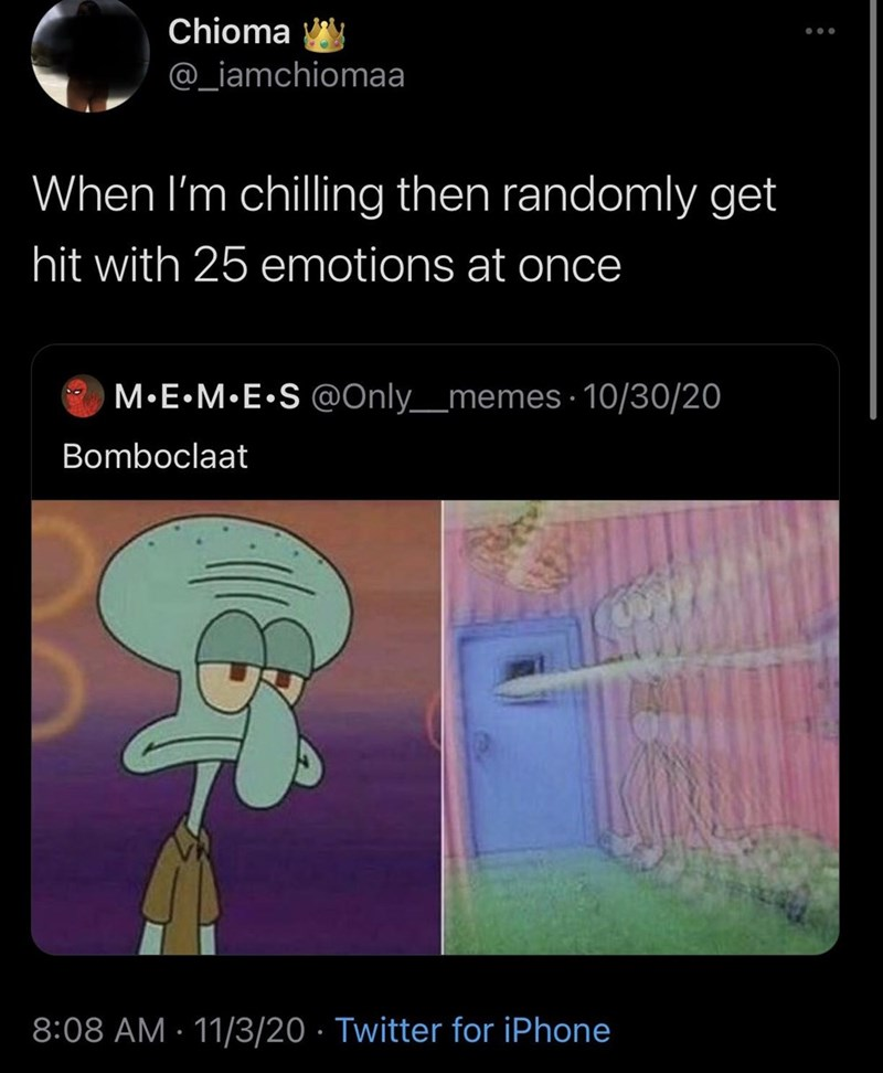 Cartoon - Chioma @_iamchiomaa When I'm chilling then randomly get hit with 25 emotions at once M•E•M•E•S @Only__memes · 10/30/20 Bomboclaat 8:08 AM · 11/3/20 · Twitter for iPhone