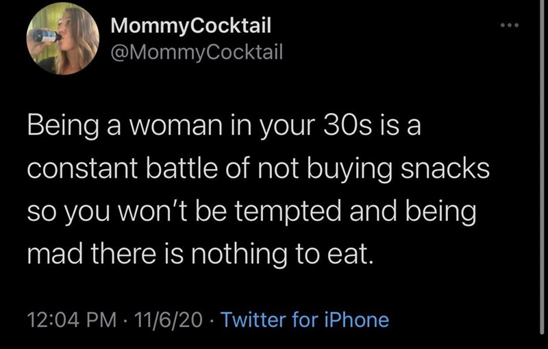 Text - MommyCocktail @MommyCocktail Being a woman in your 30s is a constant battle of not buying snacks so you won't be tempted and being mad there is nothing to eat. 12:04 PM · 11/6/20 · Twitter for iPhone