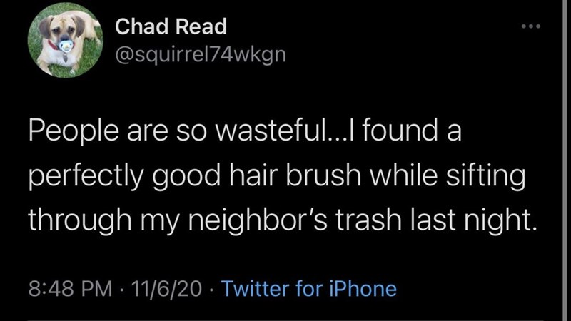 Text - Chad Read @squirrel74wkgn People are so wasteful...I found a perfectly good hair brush while sifting through my neighbor's trash last night. 8:48 PM · 11/6/20 · Twitter for iPhone
