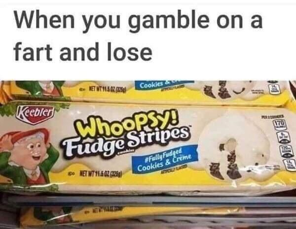 Snack - When you gamble on a fart and lose Cookies& Keebler WhooPSy! Fudge Stripes 170 #FullyFudged Cookies & Creme 120- e NET WT 11.502 (25g) NTA