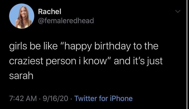 """Text - Rachel @femaleredhead girls be like """"happy birthday to the craziest person i know"""" and it's just sarah 7:42 AM · 9/16/20 · Twitter for iPhone"""