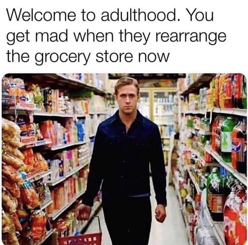 Product - Welcome to adulthood. You get mad when they rearrange the grocery store now