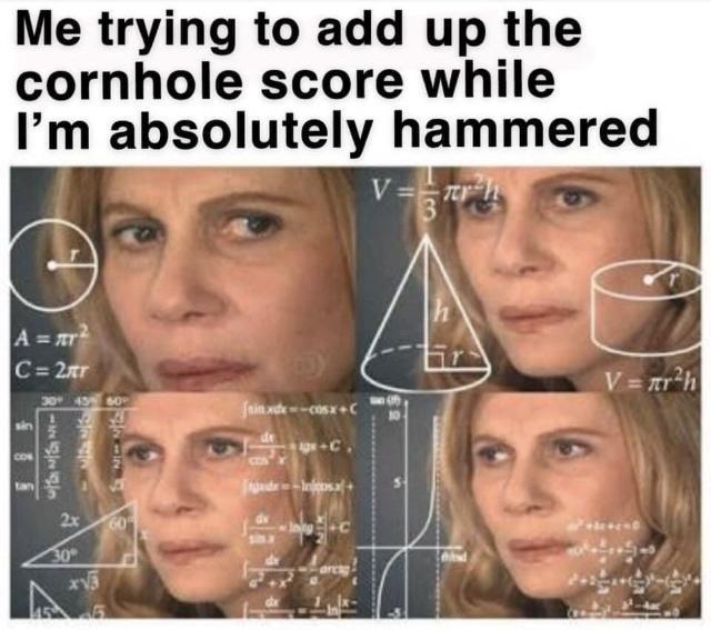 Face - Me trying to add up the cornhole score while I'm absolutely hammered V = r 3 h A = ar C= 2xr V = r*h 30 45 0 fain xde-cosx+C de CON 2x 30 485