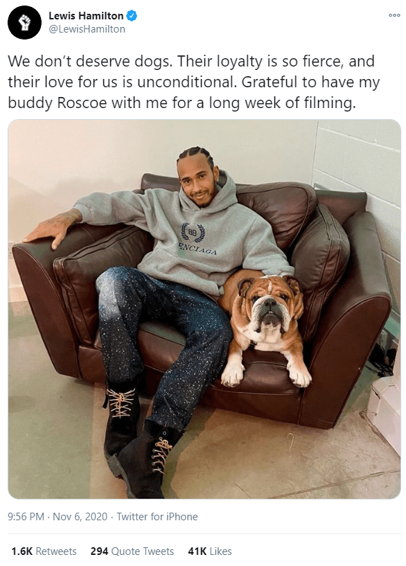 Furniture - 000 Lewis Hamilton @LewisHamilton We don't deserve dogs. Their loyalty is so fierce, and their love for us is unconditional. Grateful to have my buddy Roscoe with me for a long week of filming. ENCIAGA 9:56 PM - Nov 6, 2020 · Twitter for iPhone 1.6K Retweets 294 Quote Tweets 41K Likes