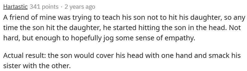 Text - Hartastic 341 points · 2 years ago A friend of mine was trying to teach his son not to hit his daughter, so any time the son hit the daughter, he started hitting the son in the head. Not hard, but enough to hopefully jog some sense of empathy. Actual result: the son would cover his head with one hand and smack his sister with the other.
