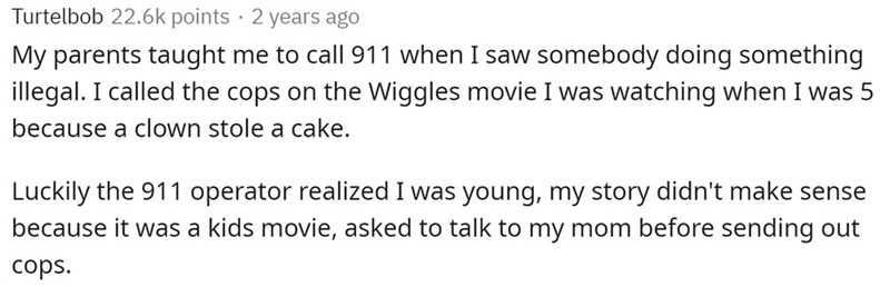Text - Turtelbob 22.6k points · 2 years ago My parents taught me to call 911 when I saw somebody doing something illegal. I called the cops on the Wiggles movie I was watching when I was 5 because a clown stole a cake. Luckily the 911 operator realized I was young, my story didn't make sense because it was a kids movie, asked to talk to my mom before sending out cops.