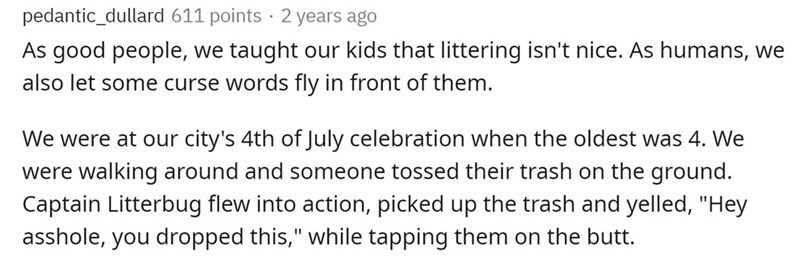 """Text - pedantic_dullard 611 points · 2 years ago As good people, we taught our kids that littering isn't nice. As humans, we also let some curse words fly in front of them. We were at our city's 4th of July celebration when the oldest was 4. We were walking around and someone tossed their trash on the ground. Captain Litterbug flew into action, picked up the trash and yelled, """"Hey asshole, you dropped this,"""" while tapping them on the butt. %3D"""