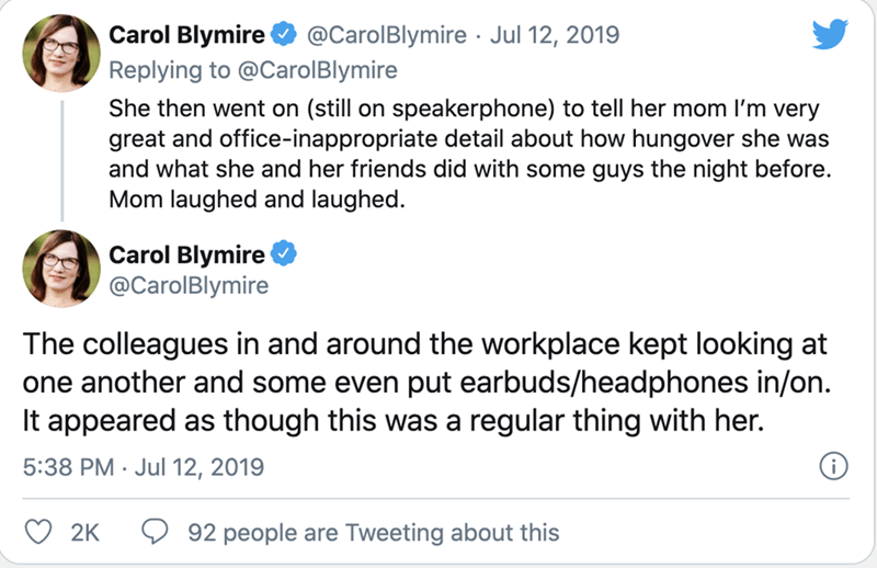 Text - Carol Blymire Replying to @CarolBlymire @CarolBlymire · Jul 12, 2019 She then went on (still on speakerphone) to tell her mom l'm very great and office-inappropriate detail about how hungover she was and what she and her friends did with some guys the night before. Mom laughed and laughed. Carol Blymire @CarolBlymire The colleagues in and around the workplace kept looking at one another and some even put earbuds/headphones in/on. It appeared as though this was a regular thing with her. 5: