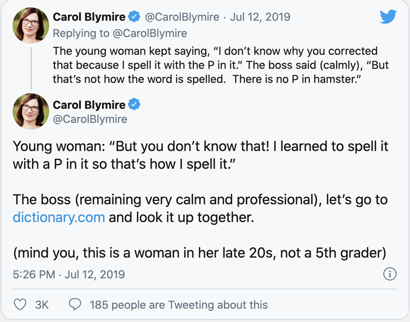 """Text - Carol Blymire @CarolBlymire · Jul 12, 2019 Replying to @CarolBlymire The young woman kept saying, """"I don't know why you corrected that because I spell it with the P in it."""" The boss said (calmly), """"But that's not how the word is spelled. There is no P in hamster."""" Carol Blymire @CarolBlymire Young woman: """"But you don't know that! I learned to spell it with a P in it so that's how I spell it."""" The boss (remaining very calm and professional), let's go to dictionary.com and look it up togeth"""