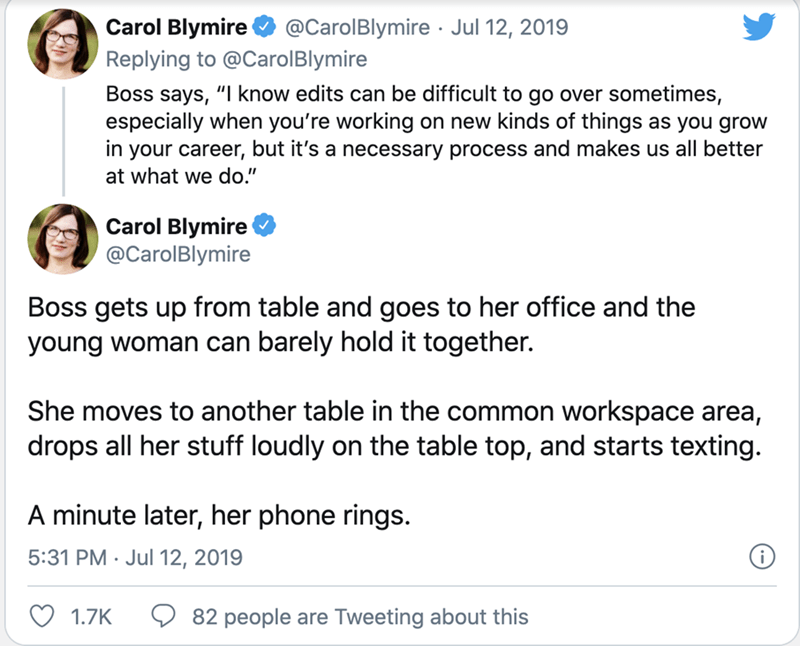 """Text - Text - Carol Blymire @CarolBlymire · Jul 12, 2019 Replying to @CarolBlymire Boss says, """"I know edits can be difficult to go over sometimes, especially when you're working on new kinds of things as you grow in your career, but it's a necessary process and makes us all better at what we do."""" Carol Blymire @CarolBlymire Boss gets up from table and goes to her office and the young woman can barely hold it together. She moves to another table in the common workspace area, drops all her stuff l"""