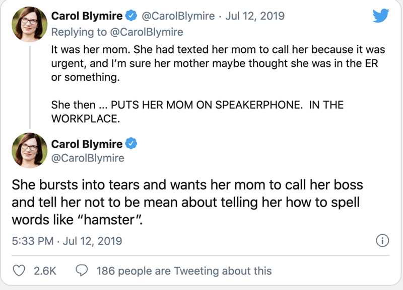 """Text - Carol Blymire @CarolBlymire · Jul 12, 2019 Replying to @CarolBlymire It was her mom. She had texted her mom to call her because it was urgent, and I'm sure her mother maybe thought she was in the ER or something. She then ... PUTS HER MOM ON SPEAKERPHONE. IN THE WORKPLACE. Carol Blymire @CarolBlymire She bursts into tears and wants her mom to call her boss and tell her not to be mean about telling her how to spell words like """"hamster"""". 5:33 PM · Jul 12, 2019 2.6K 186 people are Tweeting a"""