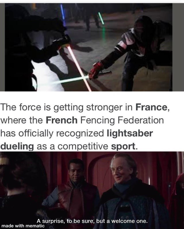 Text - The force is getting stronger in France, where the French Fencing Federation has officially recognized lightsaber dueling as a competitive sport. A surprise, to be sure, but a welcome one. made with mematic
