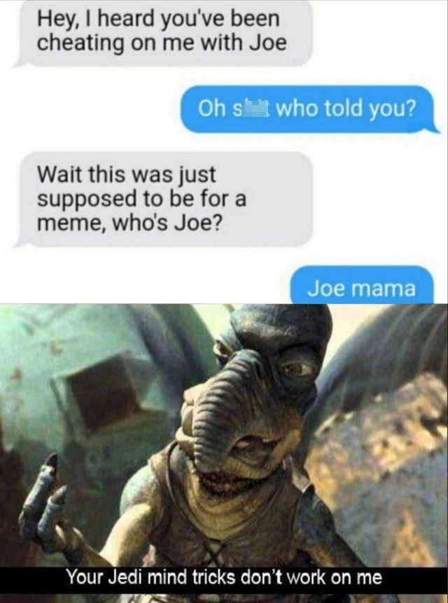 Adaptation - Hey, I heard you've been cheating on me with Joe Oh shilt who told you? Wait this was just supposed to be for a meme, who's Joe? Joe mama Your Jedi mind tricks don't work on me