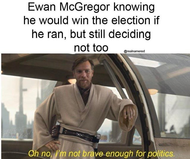 Vehicle door - Ewan McGregor knowing he would win the election if he ran, but still deciding not too @realnamered Oh no, I'm not brave enough for politics.