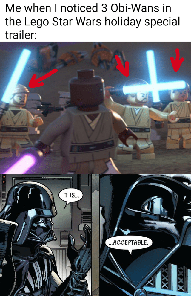 Darth vader - Me when I noticed 3 Obi-Wans in the Lego Star Wars holiday special trailer: IT IS... ..ACCEPTABLE, XXX XX