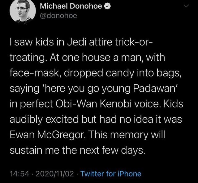 Text - Michael Donohoe @donohoe I saw kids in Jedi attire trick-or- treating. At one house a man, with face-mask, dropped candy into bags, saying 'here you go young Padawan' in perfect Obi-Wan Kenobi voice. Kids audibly excited but had no idea it was Ewan McGregor. This memory wll sustain me the next few days. 14:54 · 2020/11/02 · Twitter for iPhone
