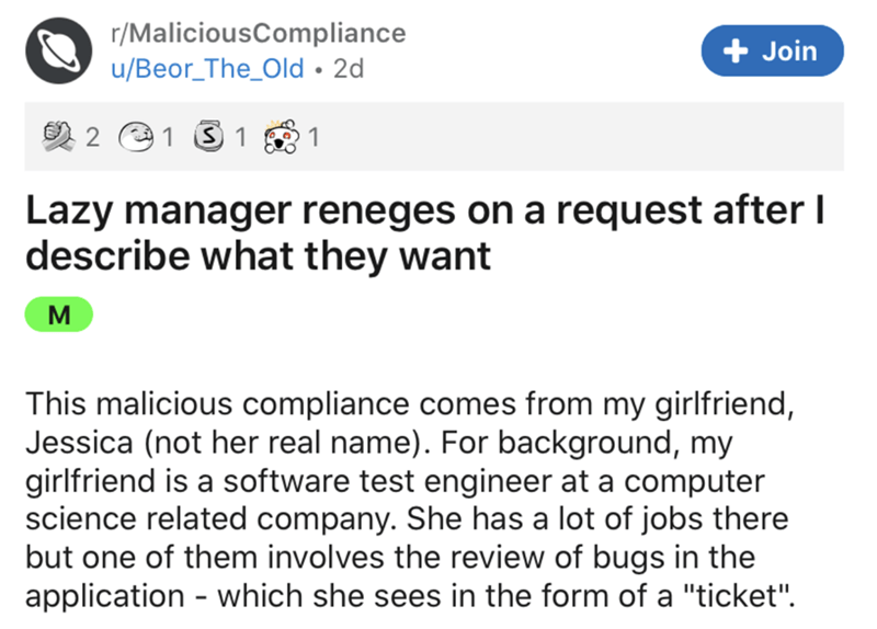 """Text - r/MaliciousCompliance + Join u/Beor_The_Old • 2d 2 e1 3 1 1 Lazy manager reneges on a request after I describe what they want M This malicious compliance comes from my girlfriend, Jessica (not her real name). For background, my girlfriend is a software test engineer at a computer science related company. She has a lot of jobs there but one of them involves the review of bugs in the application - which she sees in the form of a """"ticket""""."""