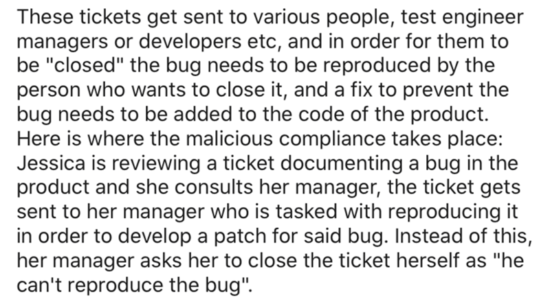"""Text - These tickets get sent to various people, test engineer managers or developers etc, and in order for them to be """"closed"""" the bug needs to be reproduced by the person who wants to close it, and a fix to prevent the bug needs to be added to the code of the product. Here is where the malicious compliance takes place: Jessica is reviewing a ticket documenting a bug in the product and she consults her manager, the ticket gets sent to her manager who is tasked with reproducing it in order to de"""