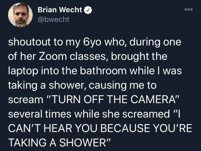 """Text - Brian Wecht 000 @bwecht shoutout to my 6yo who, during one of her Zoom classes, brought the laptop into the bathroom while I was taking a shower, causing me to scream """"TURN OFF THE CAMERA"""" several times while she screamed """"I CAN'T HEAR YOU BECAUSE YOU'RE TAKING A SHOWER"""""""